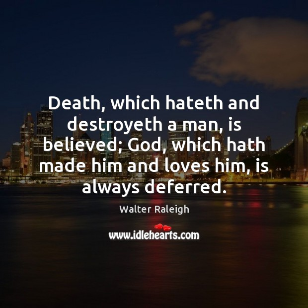 Walter Raleigh Picture Quote image saying: Death, which hateth and destroyeth a man, is believed; God, which hath