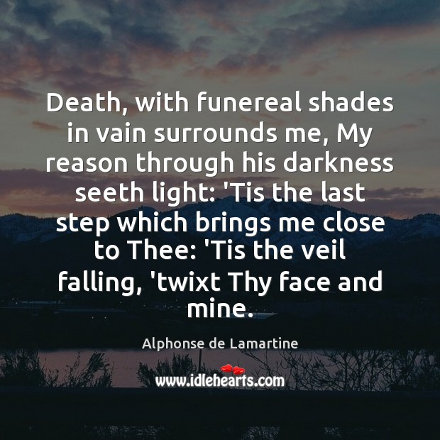 Death, with funereal shades in vain surrounds me, My reason through his Alphonse de Lamartine Picture Quote