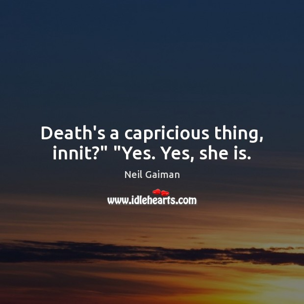 """Death's a capricious thing, innit?"""" """"Yes. Yes, she is. Image"""