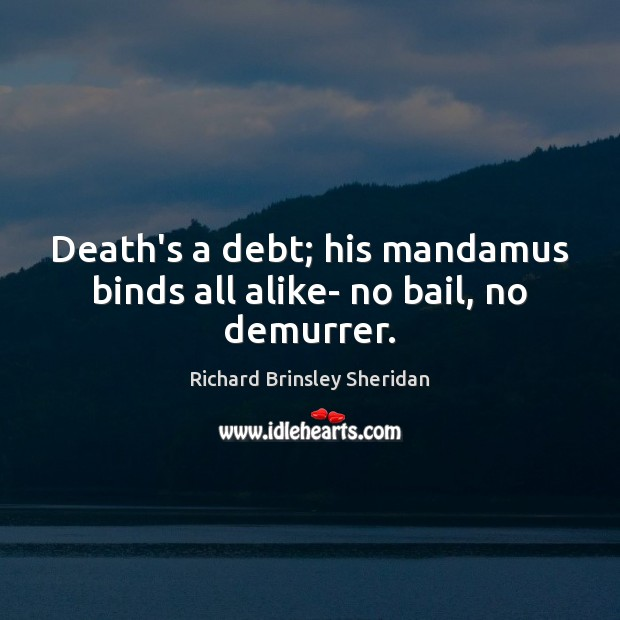 Death's a debt; his mandamus binds all alike- no bail, no demurrer. Richard Brinsley Sheridan Picture Quote