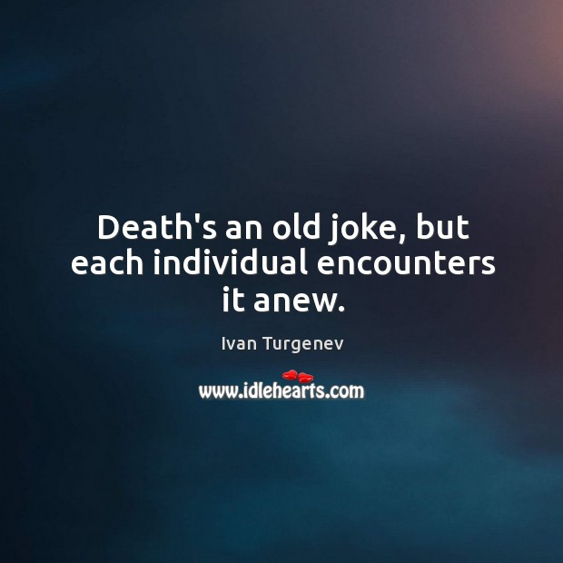 Death's an old joke, but each individual encounters it anew. Image