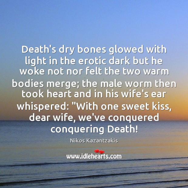 Death's dry bones glowed with light in the erotic dark but he Nikos Kazantzakis Picture Quote