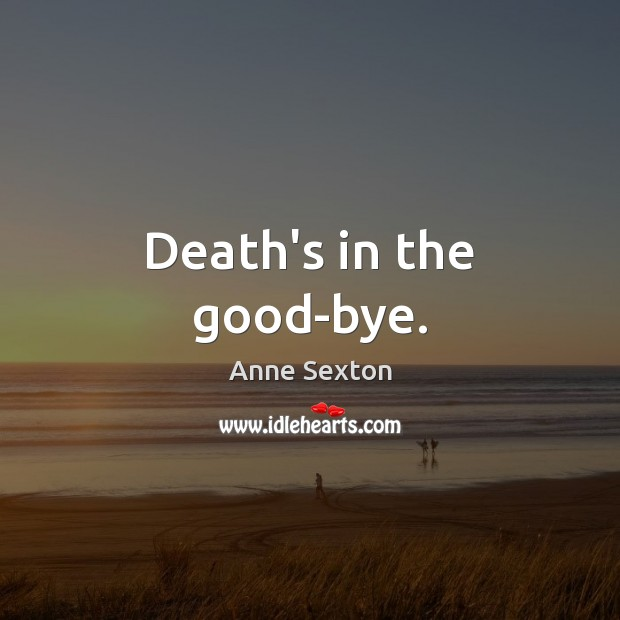 Death's in the good-bye. Anne Sexton Picture Quote