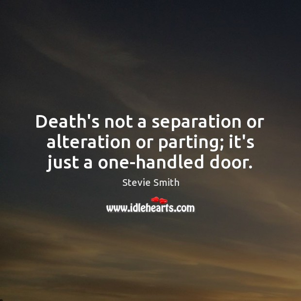 Image, Death's not a separation or alteration or parting; it's just a one-handled door.