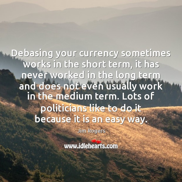 Debasing your currency sometimes works in the short term, it has never Jim Rogers Picture Quote
