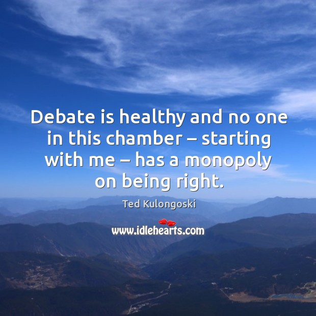 Debate is healthy and no one in this chamber – starting with me – has a monopoly on being right. Image