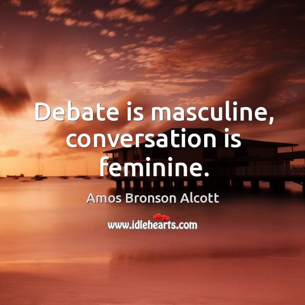 Debate is masculine, conversation is feminine. Image