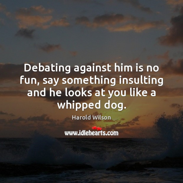 Image, Debating against him is no fun, say something insulting and he looks
