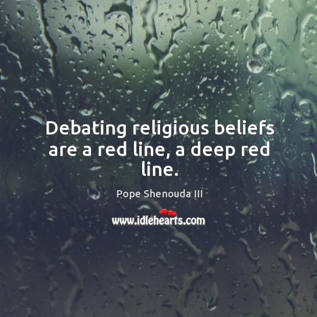 Debating religious beliefs are a red line, a deep red line. Image