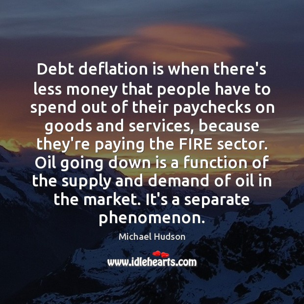 Debt deflation is when there's less money that people have to spend Michael Hudson Picture Quote