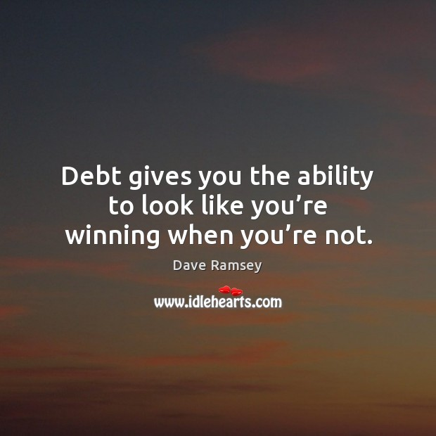 Debt gives you the ability to look like you're winning when you're not. Image