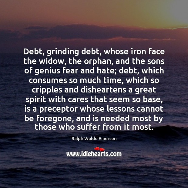 Debt, grinding debt, whose iron face the widow, the orphan, and the Image