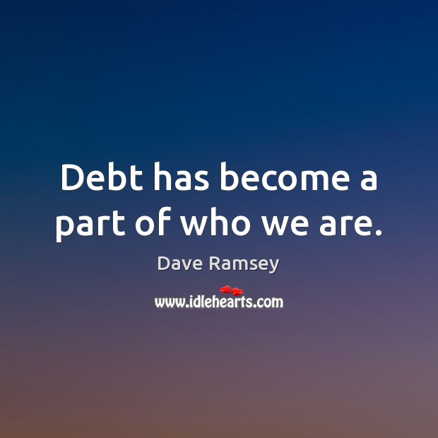 Debt has become a part of who we are. Dave Ramsey Picture Quote