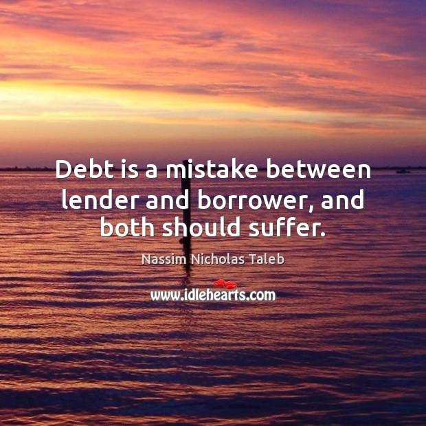 Debt is a mistake between lender and borrower, and both should suffer. Debt Quotes Image