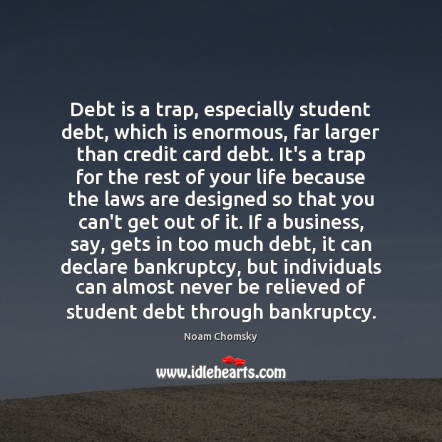 Debt is a trap, especially student debt, which is enormous, far larger Noam Chomsky Picture Quote