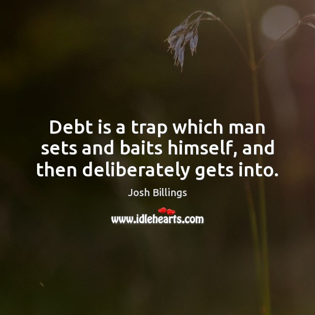 Debt is a trap which man sets and baits himself, and then deliberately gets into. Debt Quotes Image