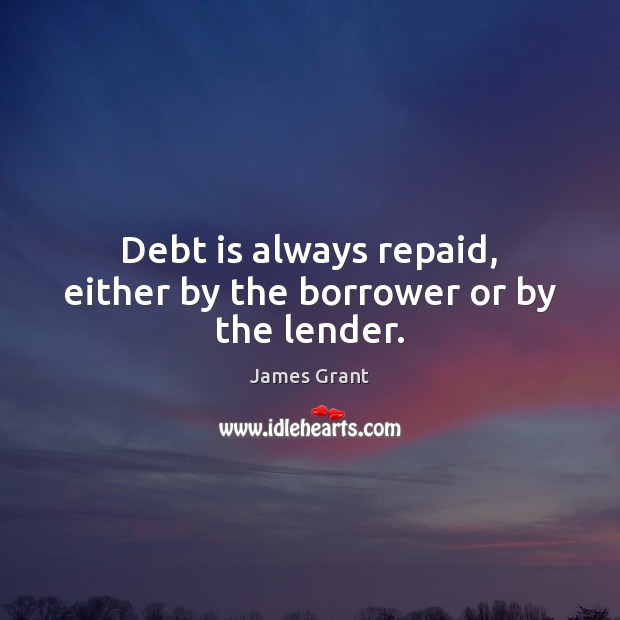 Debt is always repaid, either by the borrower or by the lender. Debt Quotes Image