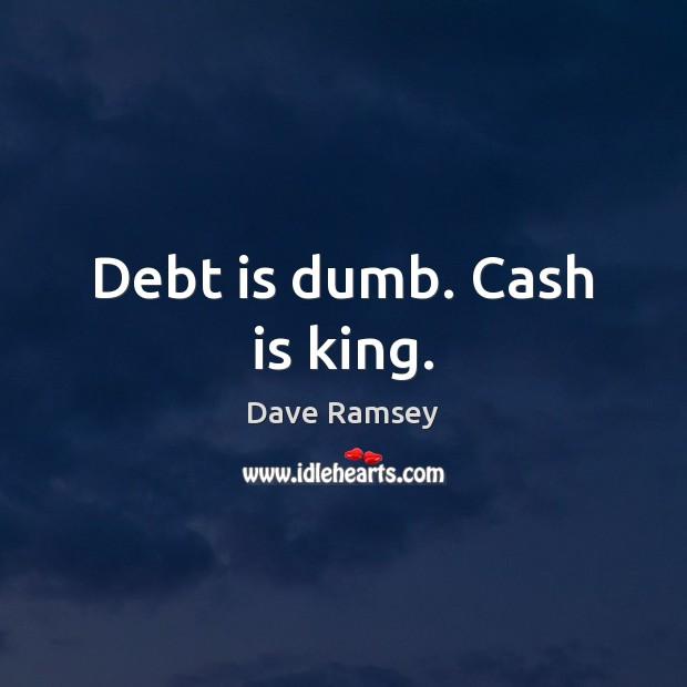 Debt is dumb. Cash is king. Debt Quotes Image