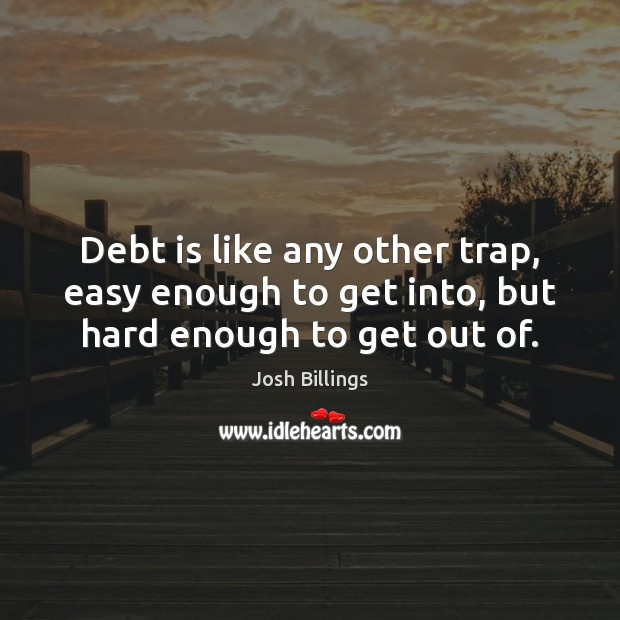 Debt is like any other trap, easy enough to get into, but hard enough to get out of. Debt Quotes Image
