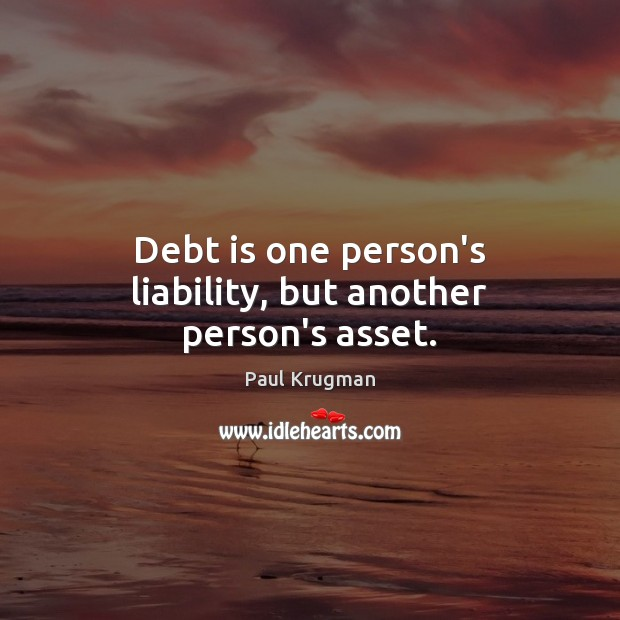 Debt is one person's liability, but another person's asset. Debt Quotes Image