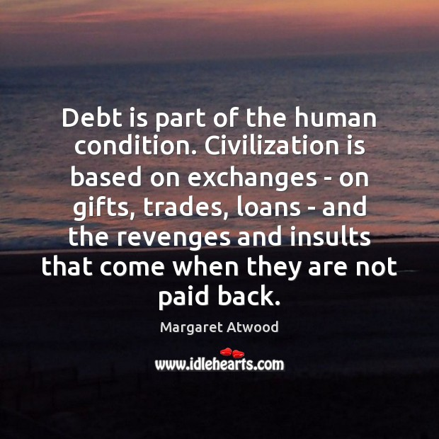 Debt is part of the human condition. Civilization is based on exchanges Margaret Atwood Picture Quote