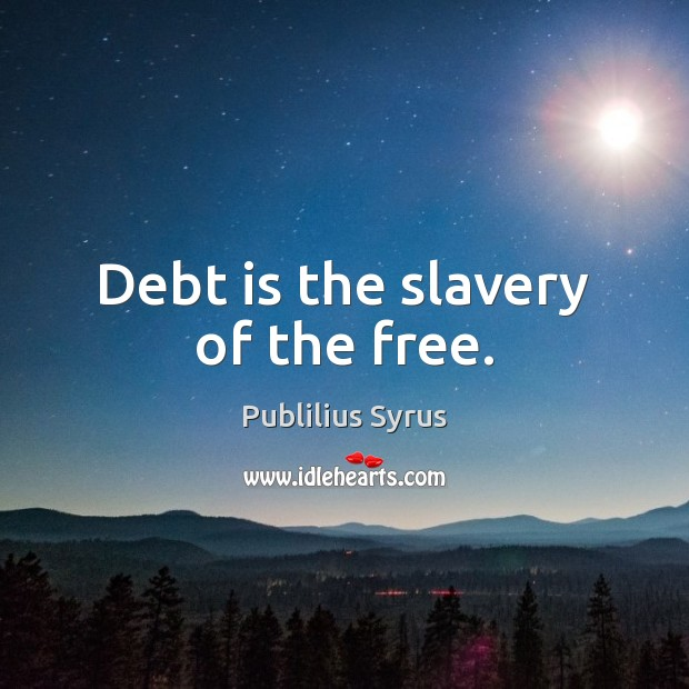 Debt is the slavery of the free. Publilius Syrus Picture Quote