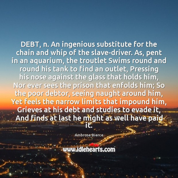DEBT, n. An ingenious substitute for the chain and whip of the Ambrose Bierce Picture Quote