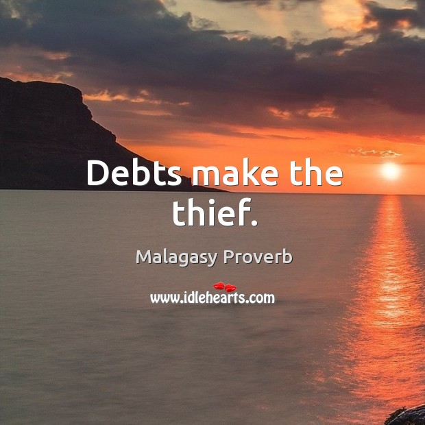 Debts make the thief. Malagasy Proverbs Image