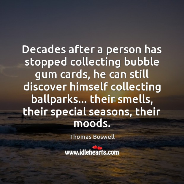 Decades after a person has stopped collecting bubble gum cards, he can Thomas Boswell Picture Quote