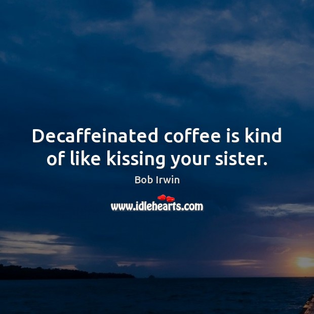 Decaffeinated coffee is kind of like kissing your sister. Image