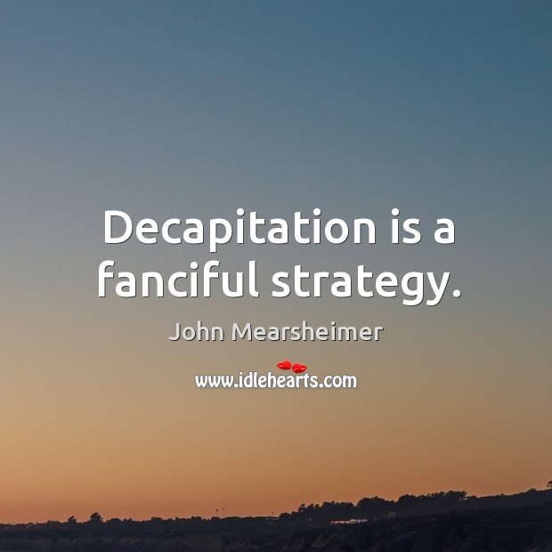 Decapitation is a fanciful strategy. Image