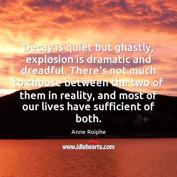 Image, Decay is quiet but ghastly, explosion is dramatic and dreadful. There's not