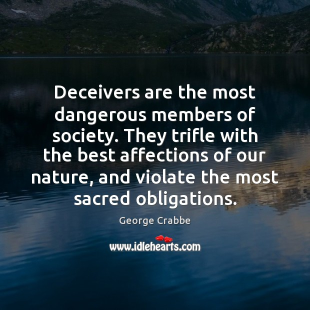 Deceivers are the most dangerous members of society. They trifle with the George Crabbe Picture Quote