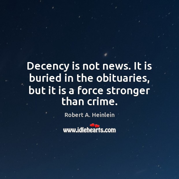 Decency is not news. It is buried in the obituaries, but it Robert A. Heinlein Picture Quote