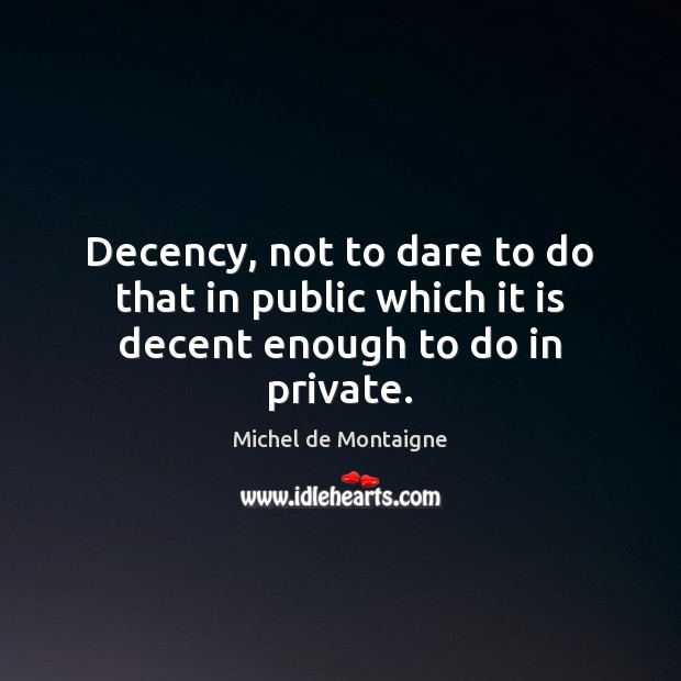 Image, Decency, not to dare to do that in public which it is decent enough to do in private.