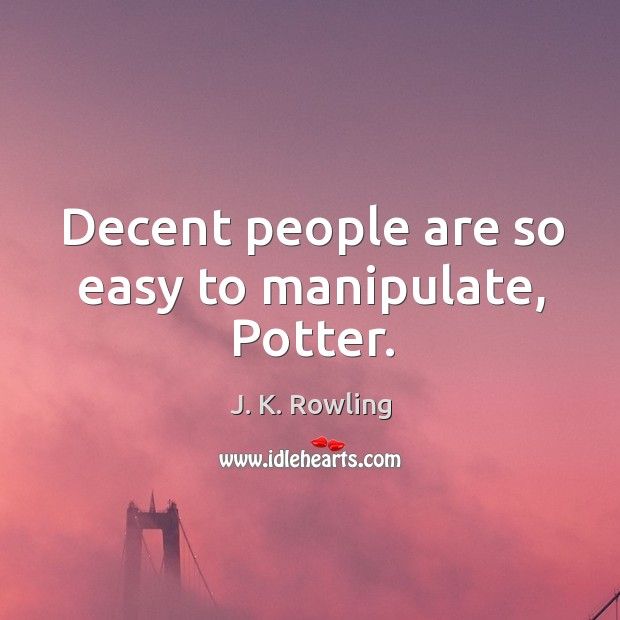 Decent people are so easy to manipulate, Potter. Image