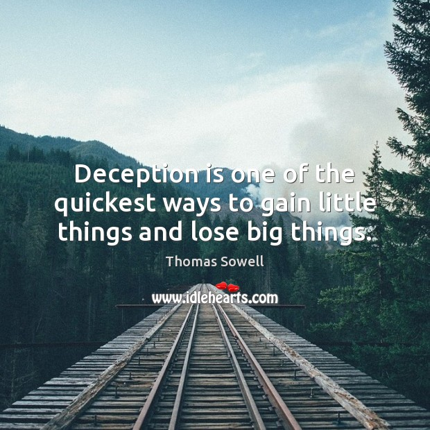Deception is one of the quickest ways to gain little things and lose big things. Thomas Sowell Picture Quote