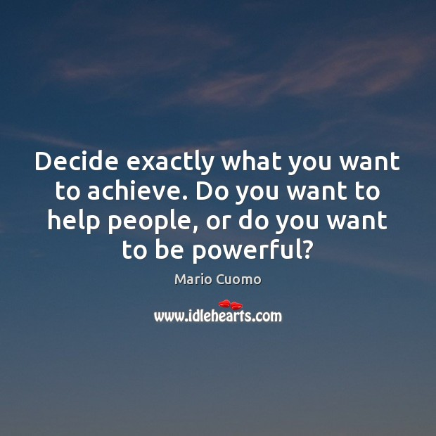 Decide exactly what you want to achieve. Do you want to help Mario Cuomo Picture Quote
