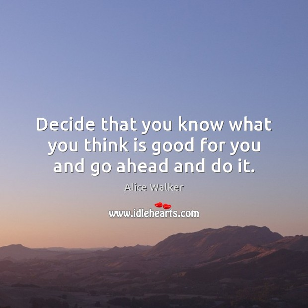 Decide that you know what you think is good for you and go ahead and do it. Image