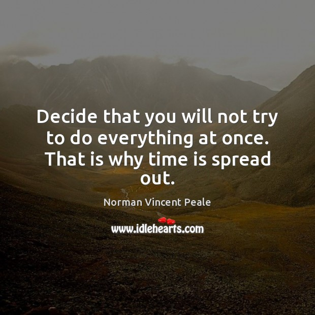 Decide that you will not try to do everything at once. That is why time is spread out. Time Quotes Image