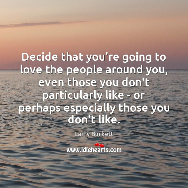Decide that you're going to love the people around you, even those Image
