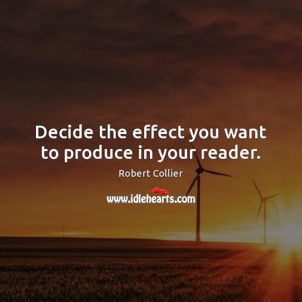 Decide the effect you want to produce in your reader. Robert Collier Picture Quote