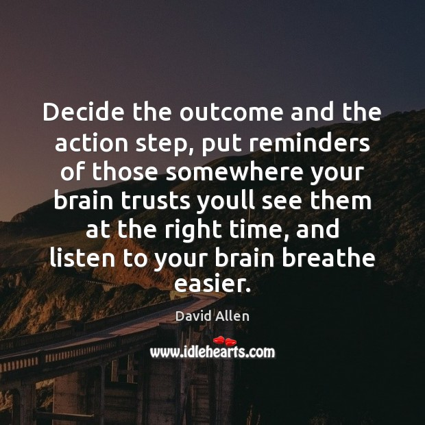 Decide the outcome and the action step, put reminders of those somewhere David Allen Picture Quote