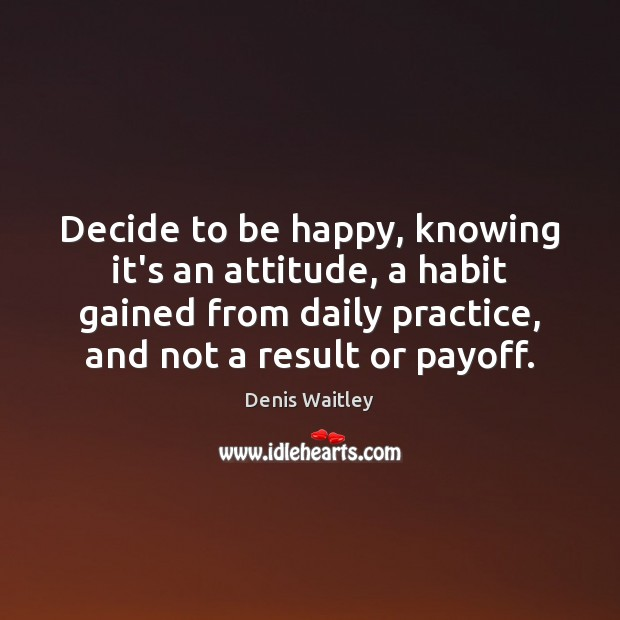Decide to be happy, knowing it's an attitude, a habit gained from Denis Waitley Picture Quote