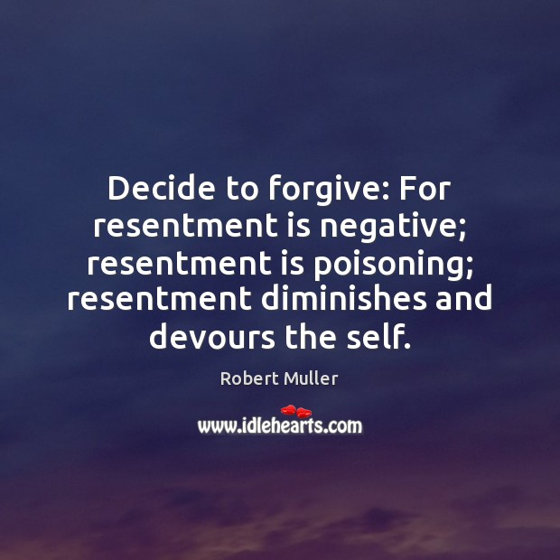 Decide to forgive: For resentment is negative; resentment is poisoning; resentment diminishes Robert Muller Picture Quote
