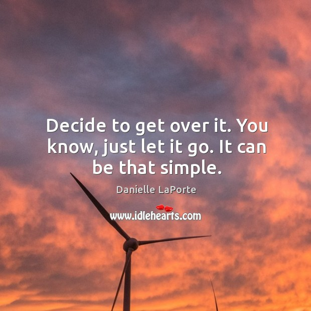 Decide to get over it. You know, just let it go. It can be that simple. Image