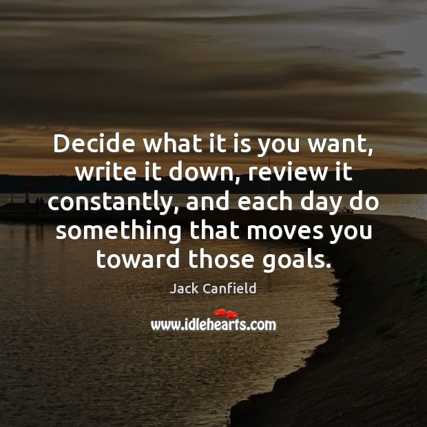 Decide what it is you want, write it down, review it constantly, Image