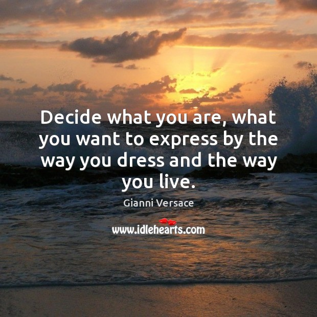 Decide what you are, what you want to express by the way you dress and the way you live. Image