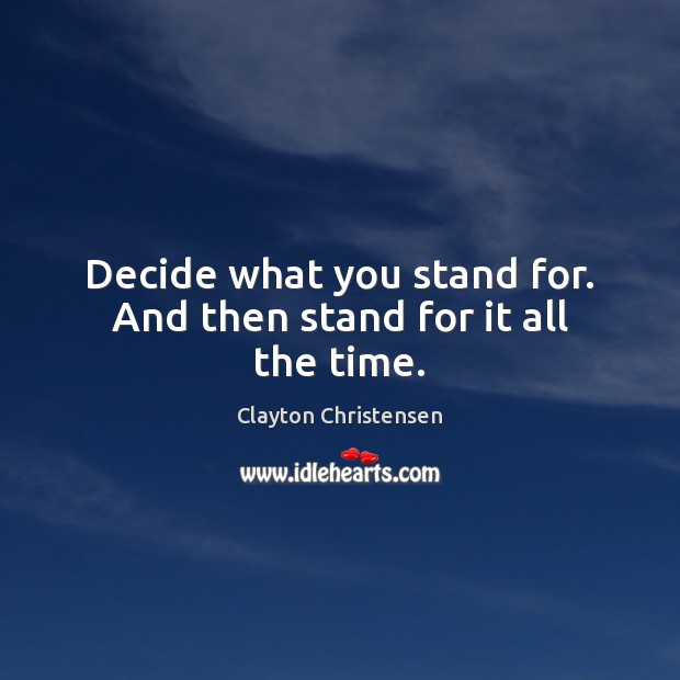 Decide what you stand for. And then stand for it all the time. Clayton Christensen Picture Quote