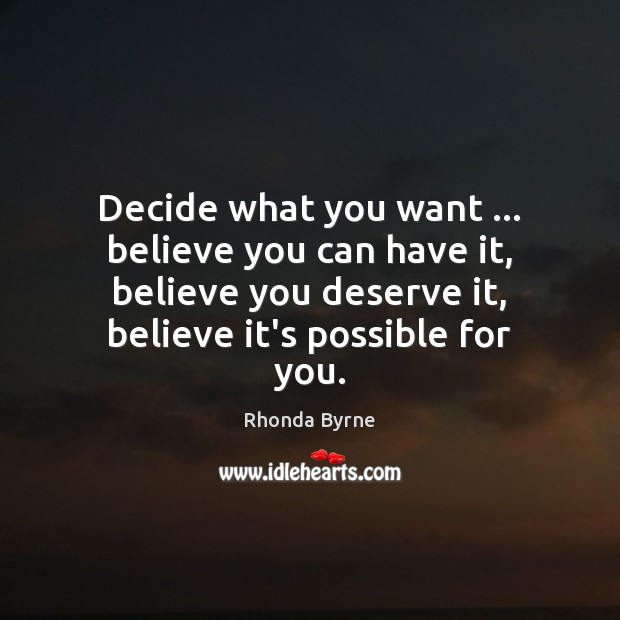 Decide what you want … believe you can have it, believe you deserve Rhonda Byrne Picture Quote
